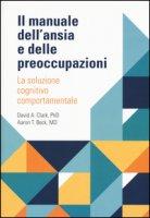 Il manuale dell'ansia e delle preoccupazioni. La soluzione cognitivo comportamentale - Clark David A., Beck Aaron T.