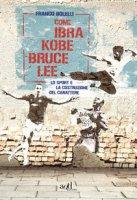 Come Ibra, Kobe, Bruce Lee. Lo sport e la costruzione del carattere - Bolelli Franco