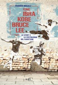 Copertina di 'Come Ibra, Kobe, Bruce Lee. Lo sport e la costruzione del carattere'