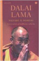 Salvare il domani . Conversazioni sul buddhismo e sulla vita - Gyatso Tenzin (Dalai Lama)
