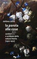 La parola alle cose. Sentieri e scritture della natura morta (1922-1972) - Causa Stefano