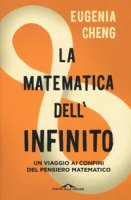 La matematica dell'infinito. Un viaggio ai confini del pensiero matematico - Cheng Eugenia
